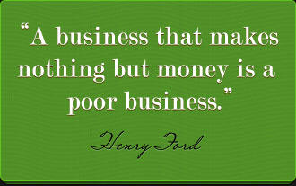 A Business that makes nothing but money is a poor business - Henry Ford